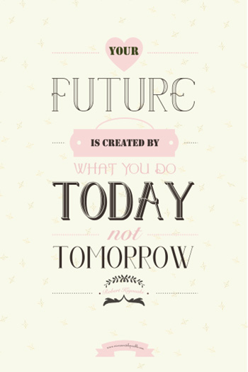 Your future is created by what you do today not tomorrow - Robert Kiyosaki.