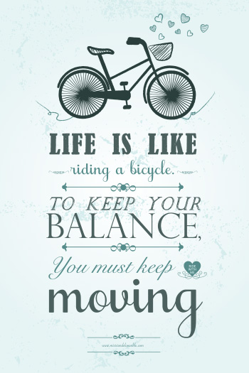 Life is like riding a bicycle: to keep your balance you must leep moving