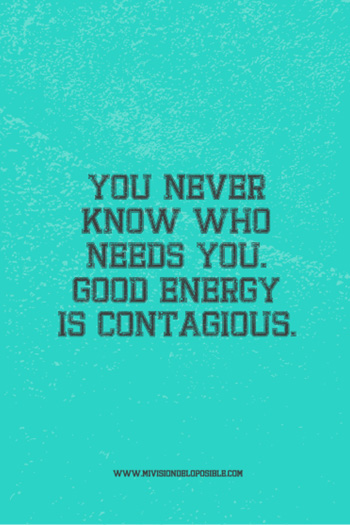 You never know who needs you. Goods energy is contagious.