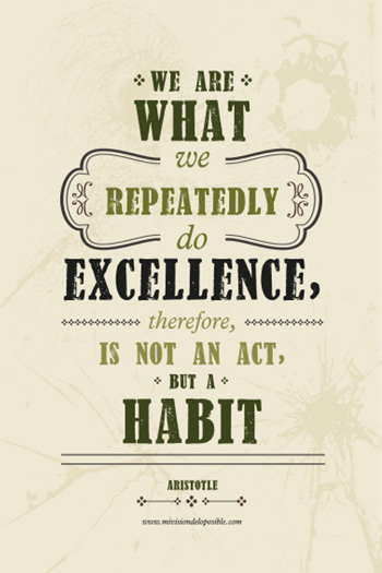 We are what we repeatedly do excellence, therefore, is not an act, is a habit.